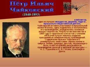 Пётр Ильи́ч Чайко́вский — русский композитор, один из лучших мелодистов, дири