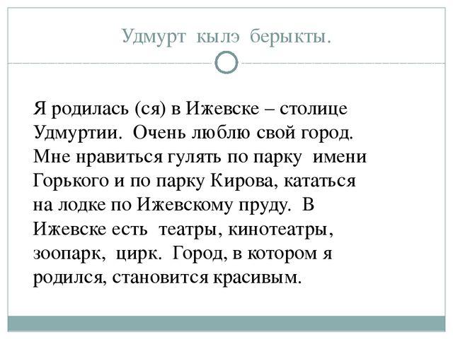 Удмурт кылэ берыкты. Я родилась (ся) в Ижевске – столице Удмуртии. Очень любл...