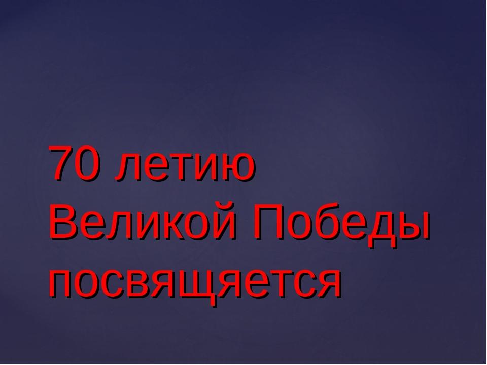 70 летию Великой Победы посвящяется