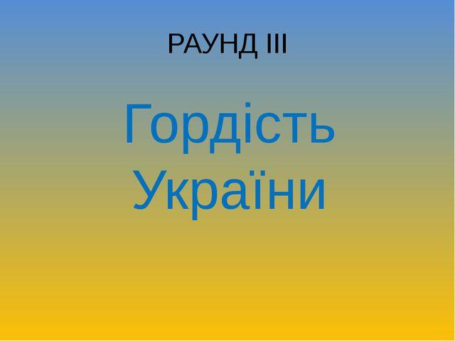 РАУНД ІІІ Гордість України
