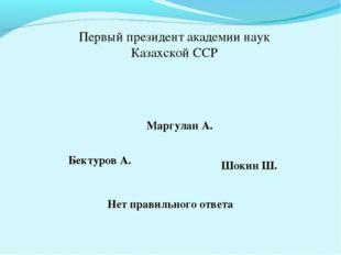 Первый президент академии наук Казахской ССР Маргулан А. Бектуров А. Шокин Ш.
