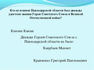 Кто из воинов Павлодарской области был дважды удостоен звания Героя Советског