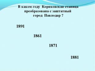 В каком году Коряковская станица преобразована с заштатный город Павлодар ? 1