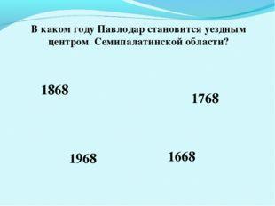 В каком году Павлодар становится уездным центром Семипалатинской области? 186