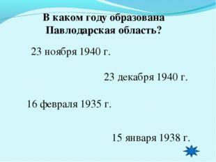 В каком году образована Павлодарская область? 23 ноября 1940 г. 23 декабря 19