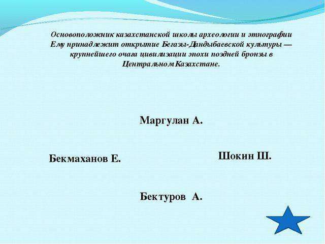 Основоположник казахстанской школы археологии и этнографии Ему принадлежит от...