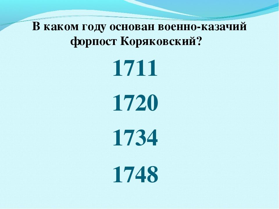 В каком году основан военно-казачий форпост Коряковский? 1720 1711 1734 1748