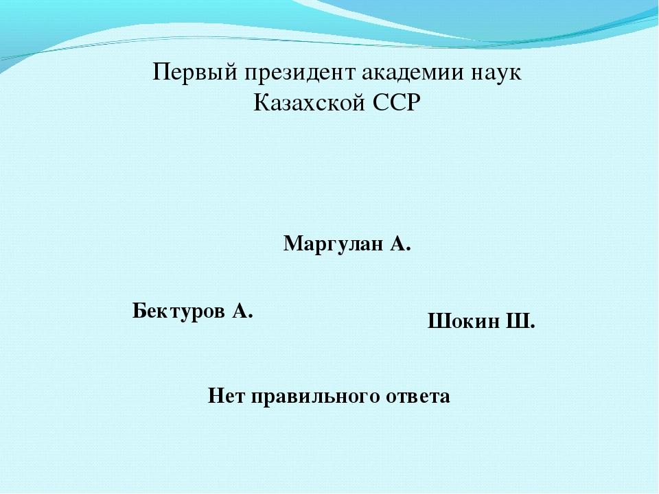 Первый президент академии наук Казахской ССР Маргулан А. Бектуров А. Шокин Ш....