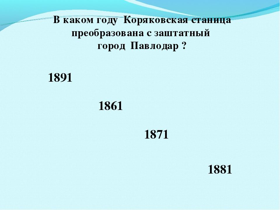 В каком году Коряковская станица преобразована с заштатный город Павлодар ? 1...
