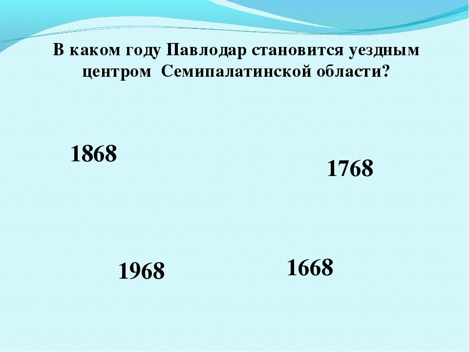 В каком году Павлодар становится уездным центром Семипалатинской области? 186...