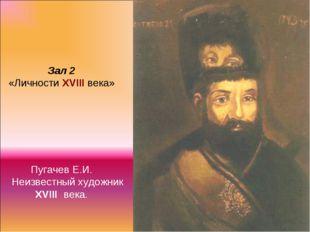 Зал 2 «Личности XVIII века» Пугачев Е.И. Неизвестный художник XVIII века.