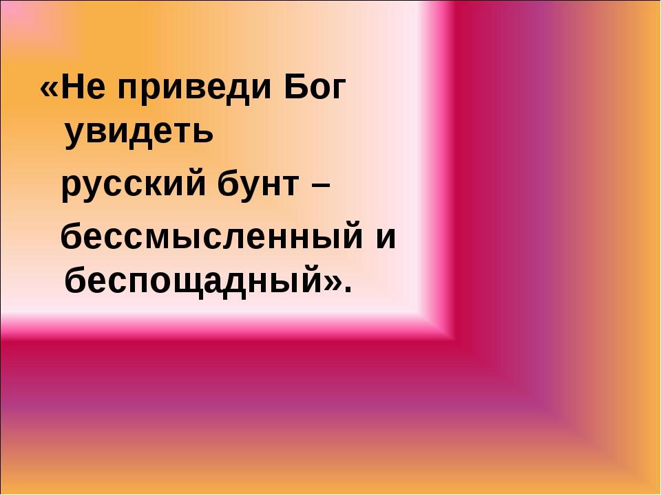 «Не приведи Бог увидеть русский бунт – бессмысленный и беспощадный».