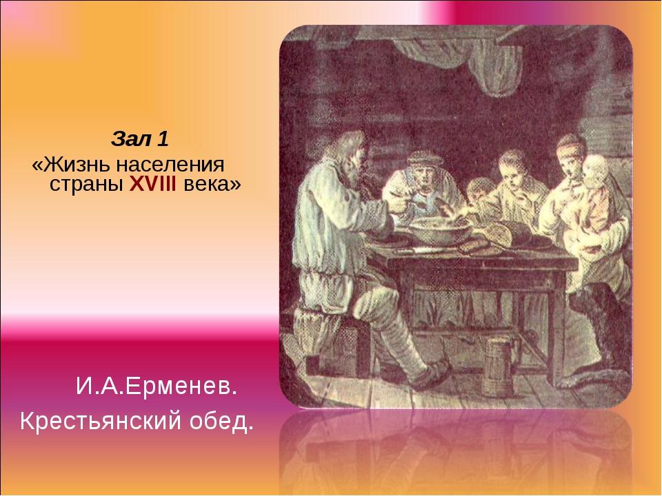 Зал 1 «Жизнь населения страны XVIII века» И.А.Ерменев. Крестьянский обед.