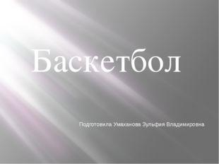 Баскетбол Подготовила Умаханова Зульфия Владимировна