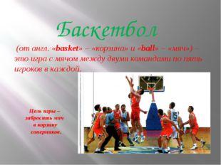 Цель игры – забросить мяч в корзину соперников. Баскетбол (от англ. «basket»