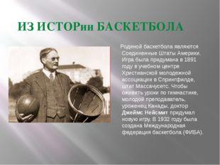 ИЗ ИСТОРии БАСКЕТБОЛА Родиной баскетбола являются Соединенные Штаты Америки.
