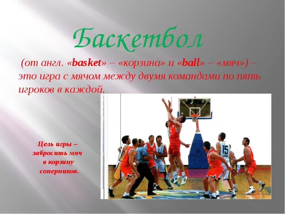 Цель игры – забросить мяч в корзину соперников. Баскетбол (от англ. «basket»...