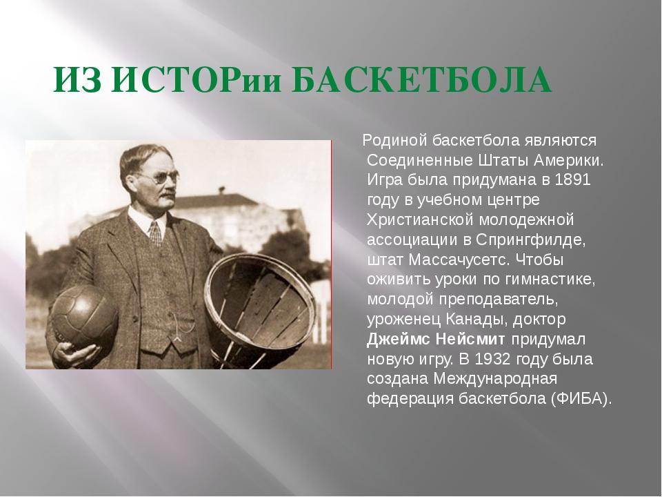 ИЗ ИСТОРии БАСКЕТБОЛА Родиной баскетбола являются Соединенные Штаты Америки....