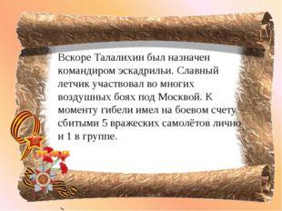 Вскоре Талалихин был назначен командиром эскадрильи. Славный летчик участвова