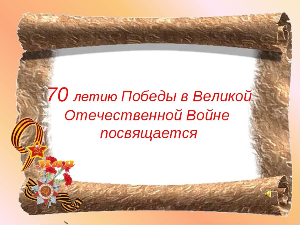 70 летию Победы в Великой Отечественной Войне посвящается