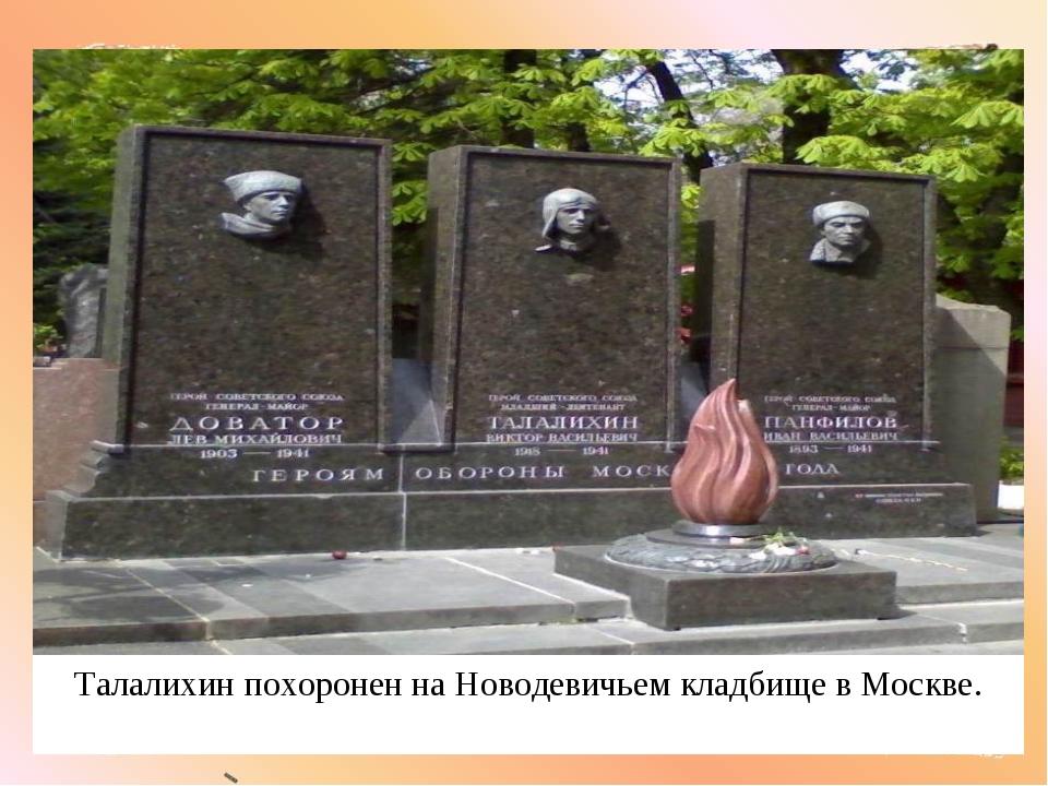 Талалихин похоронен на Новодевичьем кладбище в Москве.