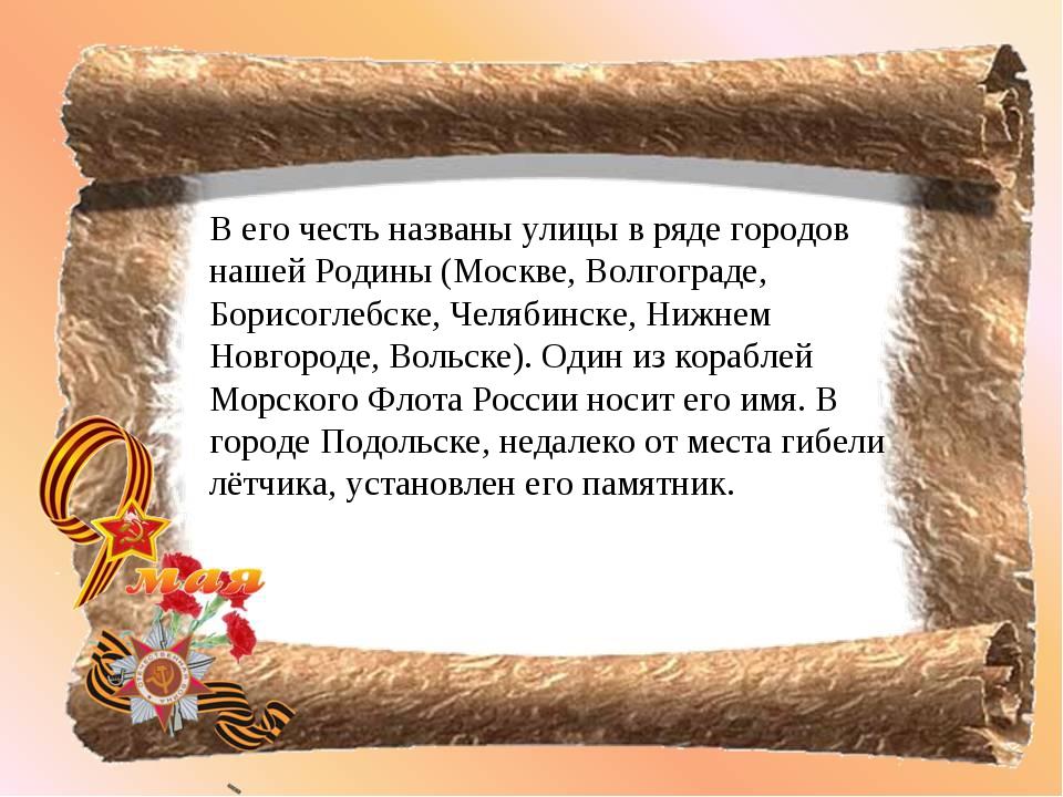 В его честь названы улицы в ряде городов нашей Родины (Москве, Волгограде, Бо...