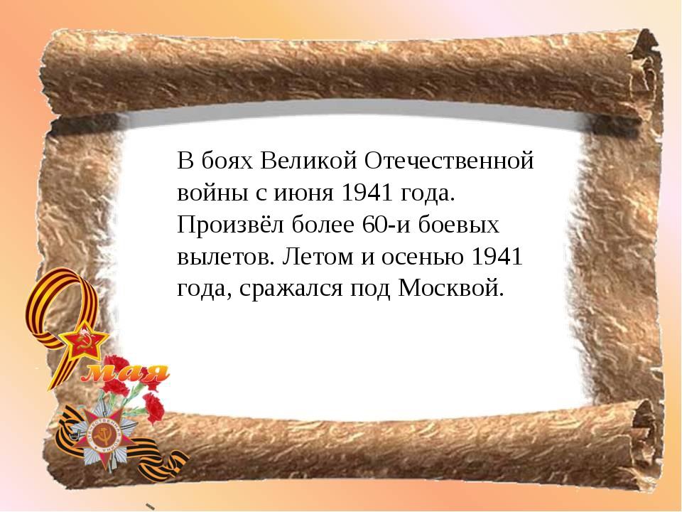 В боях Великой Отечественной войны с июня 1941 года. Произвёл более 60-и боев...