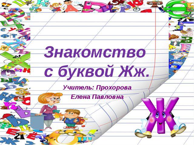 Знакомство с буквой Жж. Учитель: Прохорова Елена Павловна