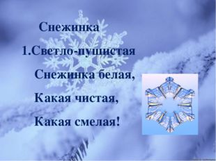 Снежинка 1.Светло-пушистая Снежинка белая, Какая чистая, Какая смелая!