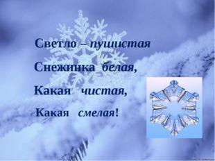 Светло – пушистая Снежинка белая, Какая чистая, Какая смелая!