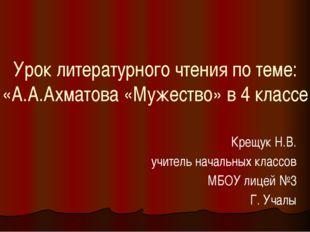 Урок литературного чтения по теме: «А.А.Ахматова «Мужество» в 4 классе Крещук