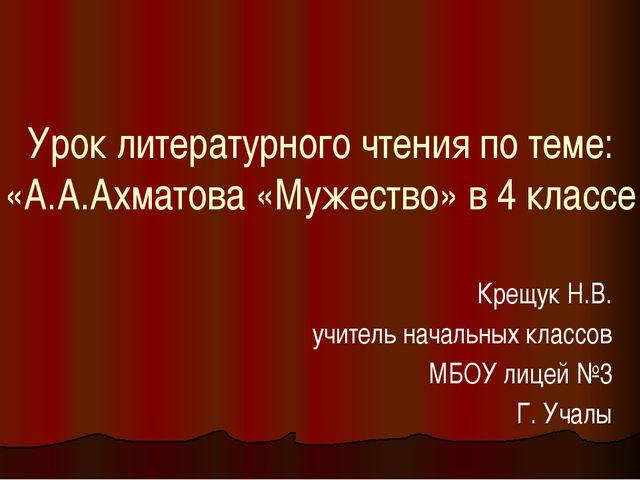 Урок литературного чтения по теме: «А.А.Ахматова «Мужество» в 4 классе Крещук...