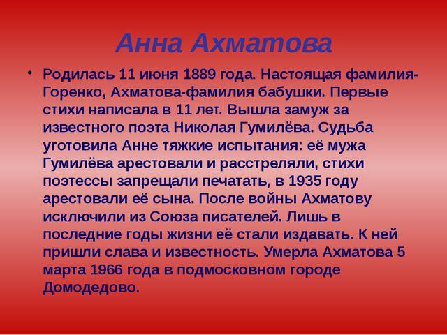 Анна Ахматова Родилась 11 июня 1889 года. Настоящая фамилия-Горенко, Ахматова...