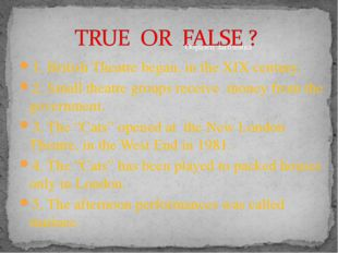 1. British Theatre began, in the XIX century. 2. Small theatre groups receive