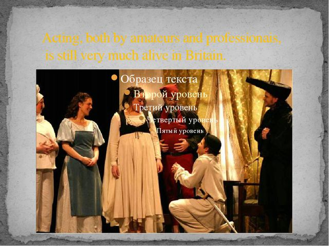 Acting, both by amateurs and professionais, is still very much alive in Brita...