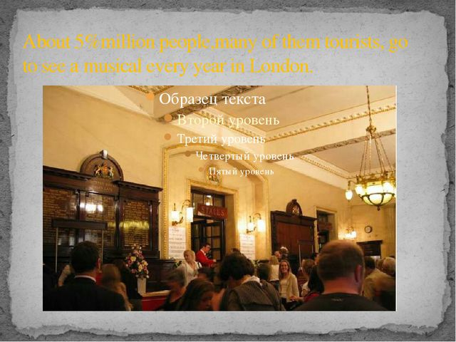 About 5%million people,many of them tourists, go to see a musical every year...