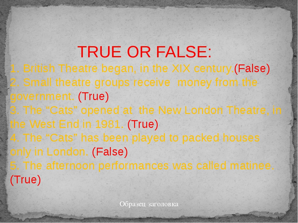 TRUE OR FALSE: 1. British Theatre began, in the XIX century.(False) 2. Small...