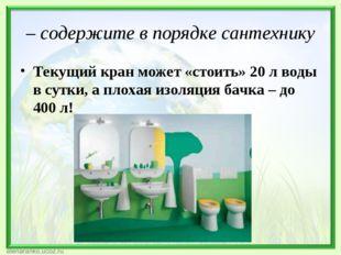 – содержите в порядкесантехнику Текущий кран может «стоить»20 л воды в сутк