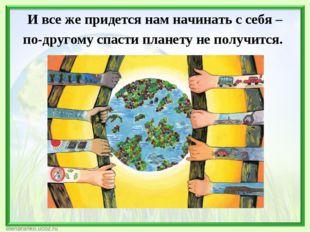 И все же придется нам начинать с себя – по-другому спасти планету не получится.