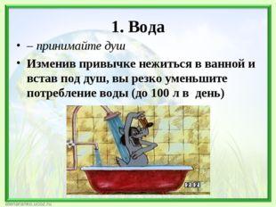 1. Вода – принимайте душ Изменив привычке нежиться в ванной и встав под душ,