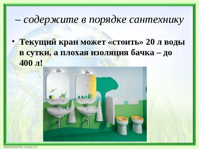 – содержите в порядкесантехнику Текущий кран может «стоить»20 л воды в сутк...
