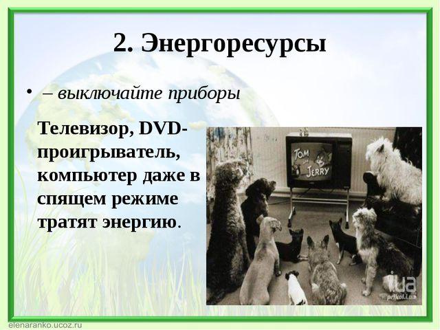 2. Энергоресурсы – выключайте приборы Телевизор, DVD-проигрыватель, компьютер...