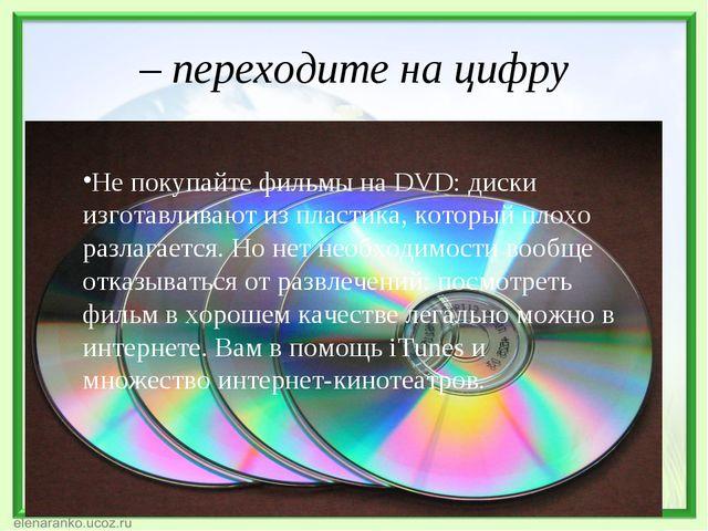 – переходите на цифру Не покупайте фильмы на DVD: диски изготавливают из плас...