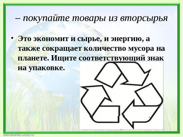 – покупайте товарыиз вторсырья Это экономит и сырье, и энергию,а также сокр...