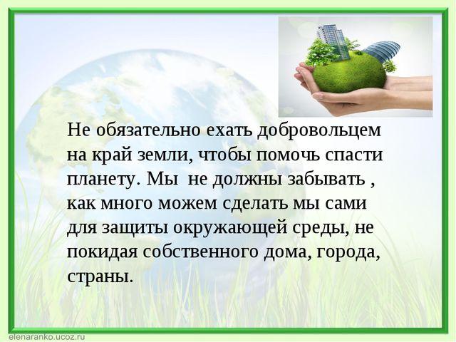 Не обязательно ехать добровольцем на край земли, чтобы помочь спасти планету....