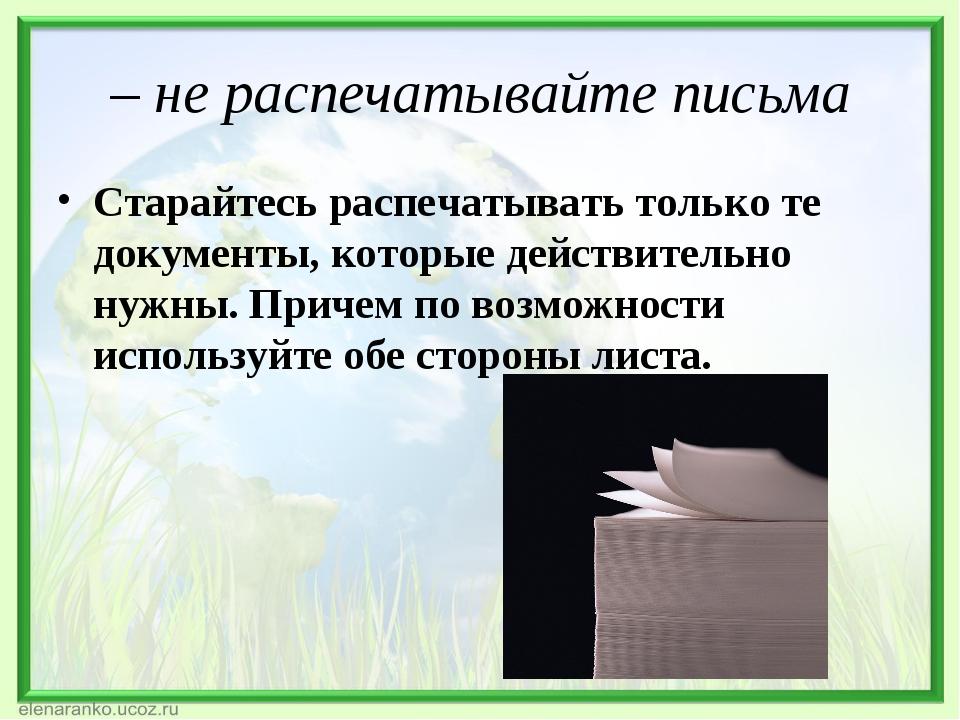 – не распечатывайте письма Старайтесь распечатывать только те документы, кото...