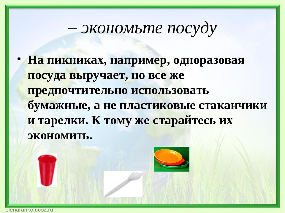 – экономьте посуду На пикниках, например, одноразовая посуда выручает, но все...