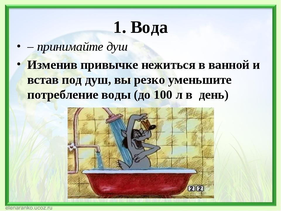 1. Вода – принимайте душ Изменив привычке нежиться в ванной и встав под душ,...