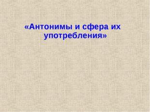 «Антонимы и сфера их употребления»