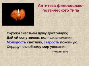 Антитеза философско-поэтического типа Окружи счастьем душу достойную; Дай ей